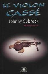 Le Violon cassé / Johnny Subrock | SUBROCK, Johnny. Auteur